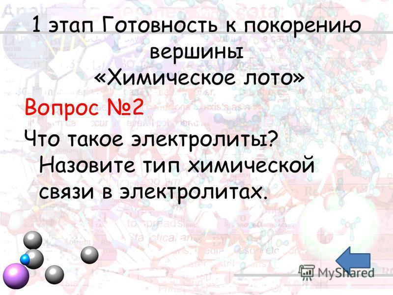 1 этап Готовность к покорению вершины «Химическое лото» Вопрос 2 Что такое электролиты? Назовите тип химической связи в электролитах.