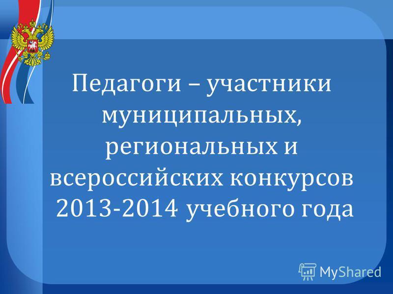 Педагоги – участники муниципальных, региональных и всероссийских конкурсов 2013-2014 учебного года