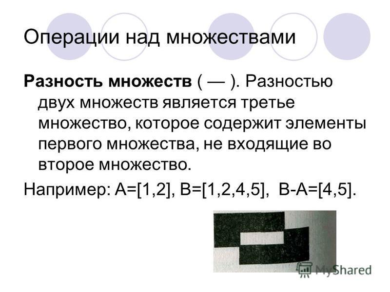 Операции над множествами Разность множеств ( ). Разностью двух множеств является третье множество, которое содержит элементы первого множества, не входящие во второе множество. Например: A=[1,2], B=[1,2,4,5], B-A=[4,5].