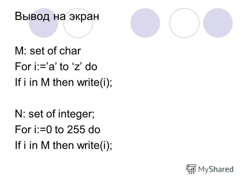 Вывод на экран M: set of char For i:=a to z do If i in M then write(i); N: set of integer; For i:=0 to 255 do If i in M then write(i);