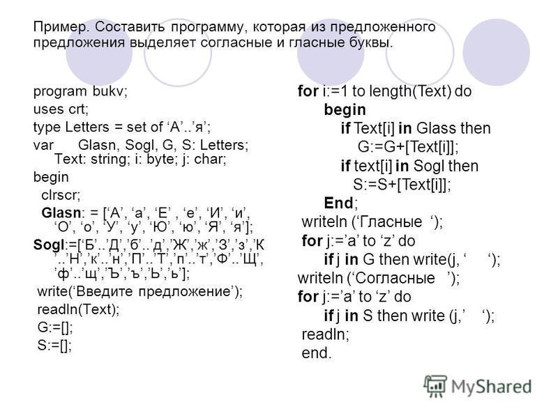 Пример. Составить программу, которая из предложенного предложения выделяет согласные и гласные буквы. program bukv; uses crt; type Letters = set of А..я; var Glasn, Sogl, G, S: Letters; Text: string; i: byte; j: char; begin clrscr; Glasn: = [А, a, E,