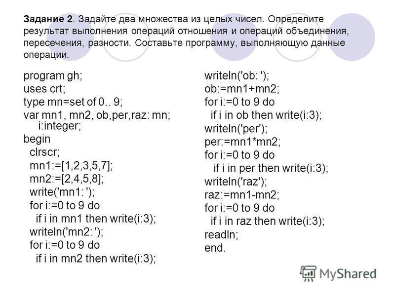 Задание 2. Задайте два множества из целых чисел. Определите результат выполнения операций отношения и операций объединения, пересечения, разности. Составьте программу, выполняющую данные операции. program gh; uses crt; type mn=set of 0.. 9; var mn1,