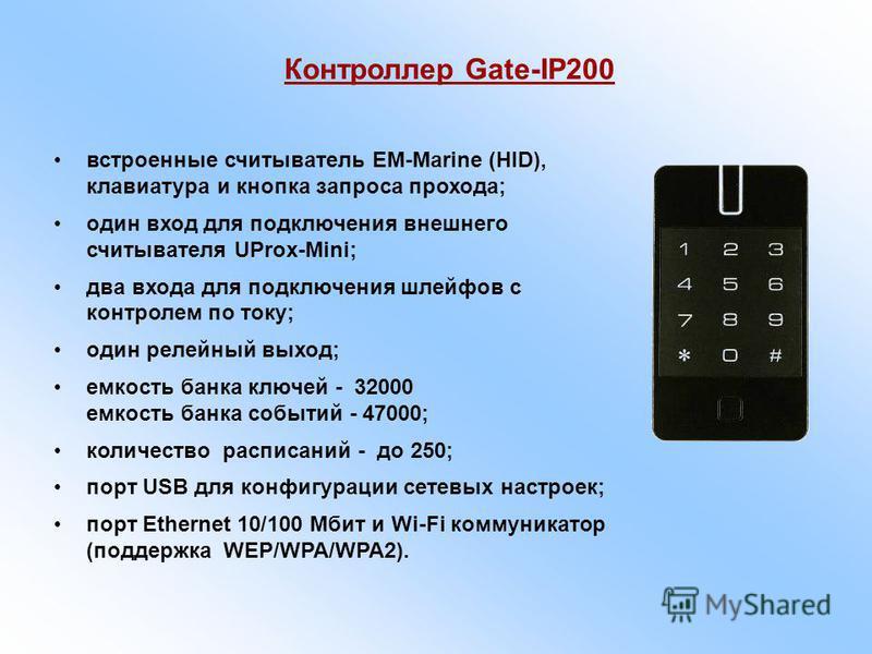 встроенные считыватель EM-Marine (HID), клавиатура и кнопка запроса прохода; один вход для подключения внешнего считывателя UProx-Mini; два входа для подключения шлейфов с контролем по току; один релейный выход; емкость банка ключей - 32000 емкость б