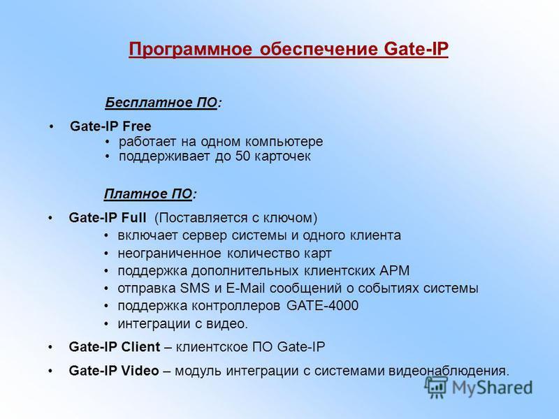 Бесплатное ПО: Gate-IP Free работает на одном компьютере поддерживает до 50 карточек Платное ПО: Gate-IP Full (Поставляется с ключом) включает сервер системы и одного клиента неограниченное количество карт поддержка дополнительных клиентских АРМ отпр