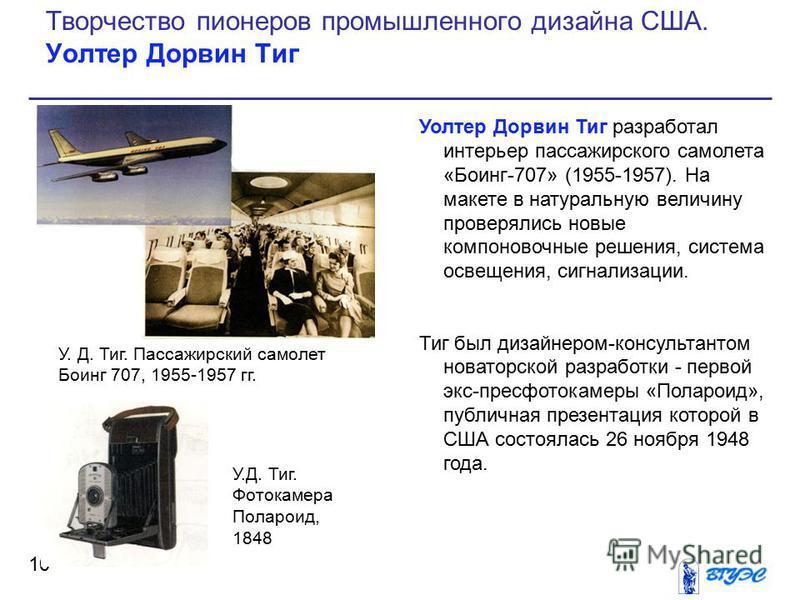 Уолтер Дорвин Тиг разработал интерьер пассажирского самолета «Боинг-707» (1955-1957). На макете в натуральную величину проверялись новые компоновочные решения, система освещения, сигнализации. Тиг был дизайнером-консультантом новаторской разработки -