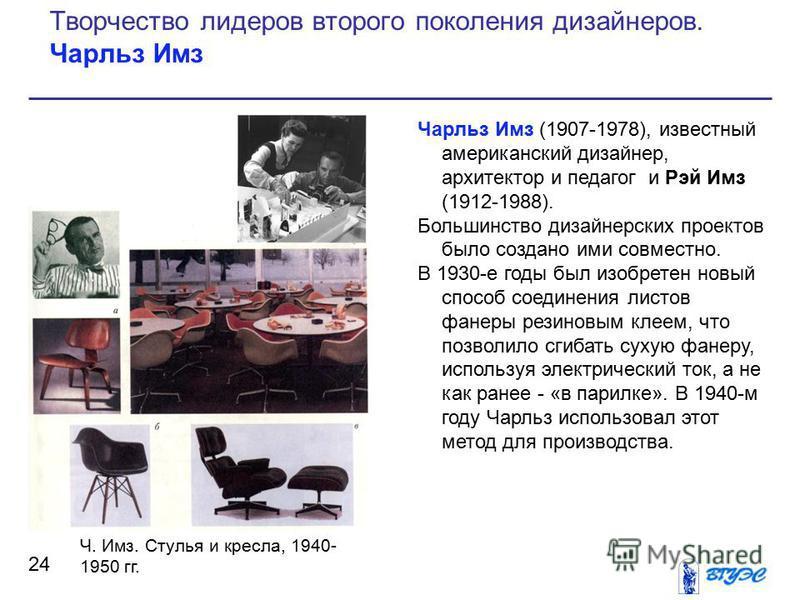 Чарльз Имз (1907-1978), известный американский дизайнер, архитектор и педагог и Рэй Имз (1912-1988). Большинство дизайнерских проектов было создано ими совместно. В 1930-е годы был изобретен новый способ соединения листов фанеры резиновым клеем, что