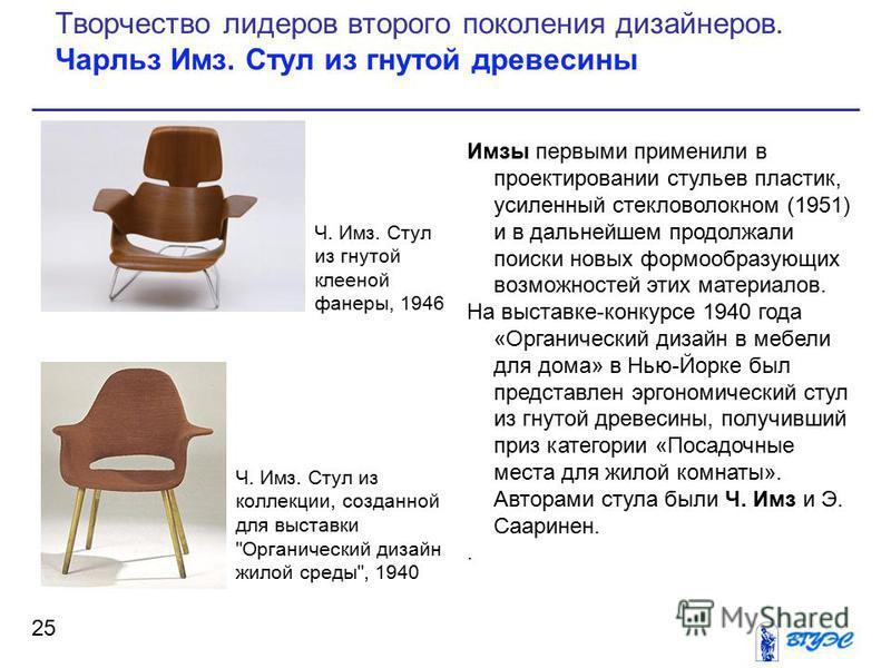 Имзы первыми применили в проектировании стульев пластик, усиленный стекловолокном (1951) и в дальнейшем продолжали поиски новых формообразующих возможностей этих материалов. На выставке-конкурсе 1940 года «Органический дизайн в мебели для дома» в Нью