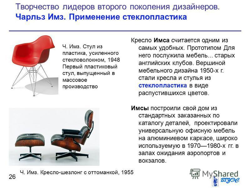 Кресло Имса считается одним из самых удобных. Прототипом Для него послужила мебель... старых английских клубов. Вершиной мебельного дизайна 1950-х г. стали кресла и стулья из стеклопластика в виде распустившихся цветов. Имсы построили свой дом из ста