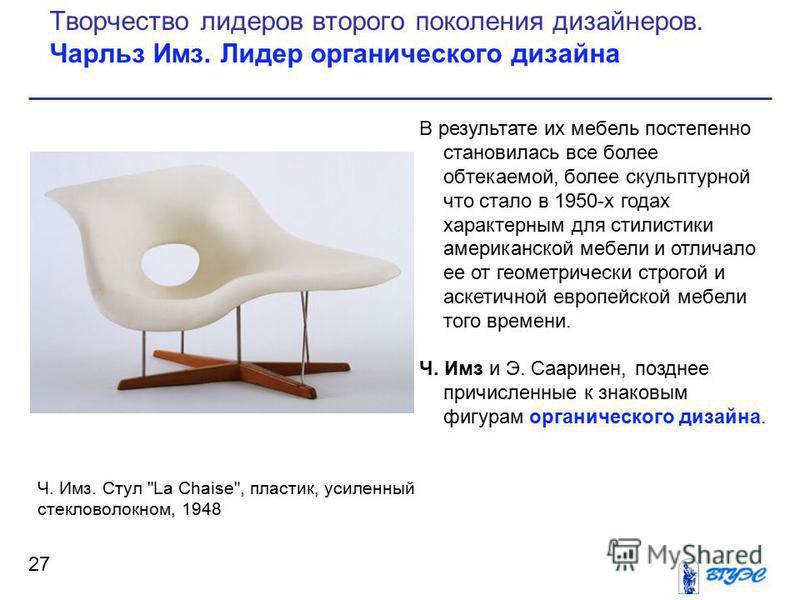 В результате их мебель постепенно становилась все более обтекаемой, более скульптурной что стало в 1950-х годах характерным для стилистики американской мебели и отличало ее от геометрически строгой и аскетичной европейской мебели того времени. Ч. Имз