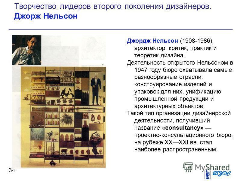 Джордж Нельсон (1908-1986), архитектор, критик, практик и теоретик дизайна. Деятельность открытого Нельсоном в 1947 году бюро охватывала самые разнообразные отрасли: конструирование изделий и упаковок для них, унификацию промышленной продукции и архи