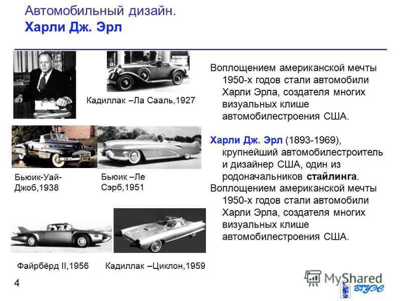 Воплощением американской мечты 1950-х годов стали автомобили Харли Эрла, создателя многих визуальных клише автомобилестроения США. Харли Дж. Эрл (1893-1969), крупнейший автомобилестроитель и дизайнер США, один из родоначальников стайлинга. Воплощение