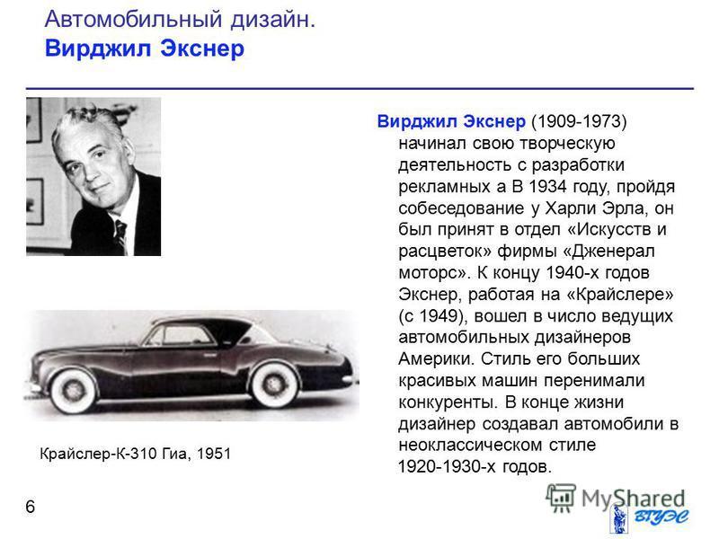 Вирджил Экснер (1909-1973) начинал свою творческую деятельность с разработки рекламных а В 1934 году, пройдя собеседование у Харли Эрла, он был принят в отдел «Искусств и расцветок» фирмы «Дженерал моторс». К концу 1940-х годов Экснер, работая на «Кр