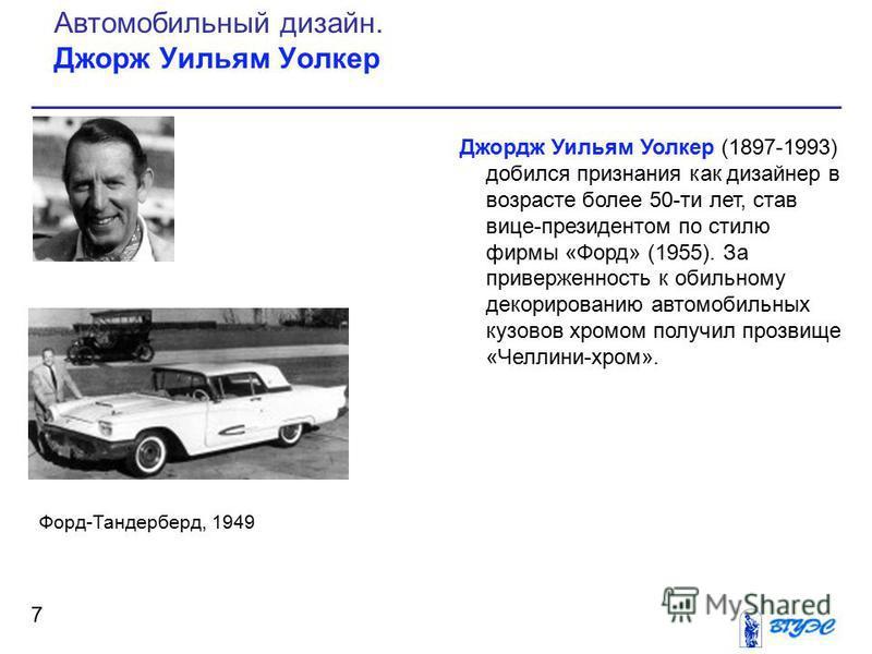 Джордж Уильям Уолкер (1897-1993) добился признания как дизайнер в возрасте более 50-ти лет, став вице-президентом по стилю фирмы «Форд» (1955). За приверженность к обильному декорированию автомобильных кузовов хромом получил прозвище «Челлини-хром».