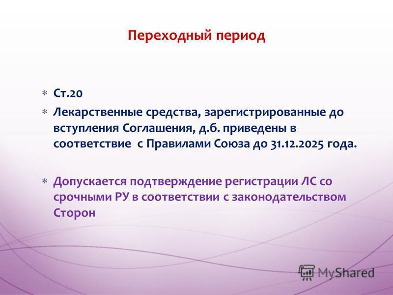 Ст.20 Лекарственные средства, зарегистрированные до вступления Соглашения, д.б. приведены в соответствие с Правилами Союза до 31.12.2025 года. Допускается подтверждение регистрации ЛС со срочными РУ в соответствии с законодательством Сторон Переходны