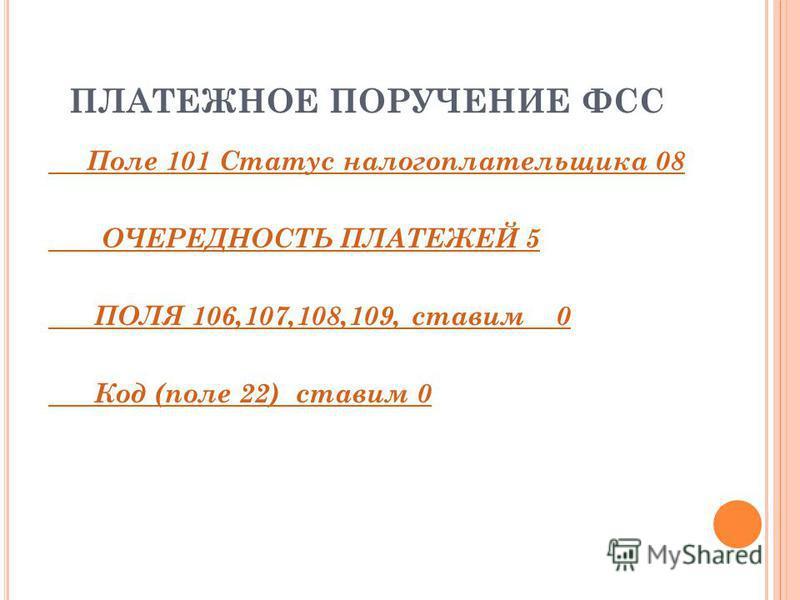 ПЛАТЕЖНОЕ ПОРУЧЕНИЕ ФСС Поле 101 Статус налогоплательщика 08 ОЧЕРЕДНОСТЬ ПЛАТЕЖЕЙ 5 ПОЛЯ 106,107,108,109, ставим 0 Код (поле 22) ставим 0