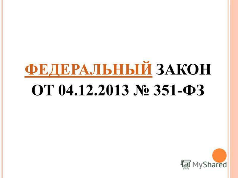 ФЕДЕРАЛЬНЫЙФЕДЕРАЛЬНЫЙ ЗАКОН ОТ 04.12.2013 351-ФЗ