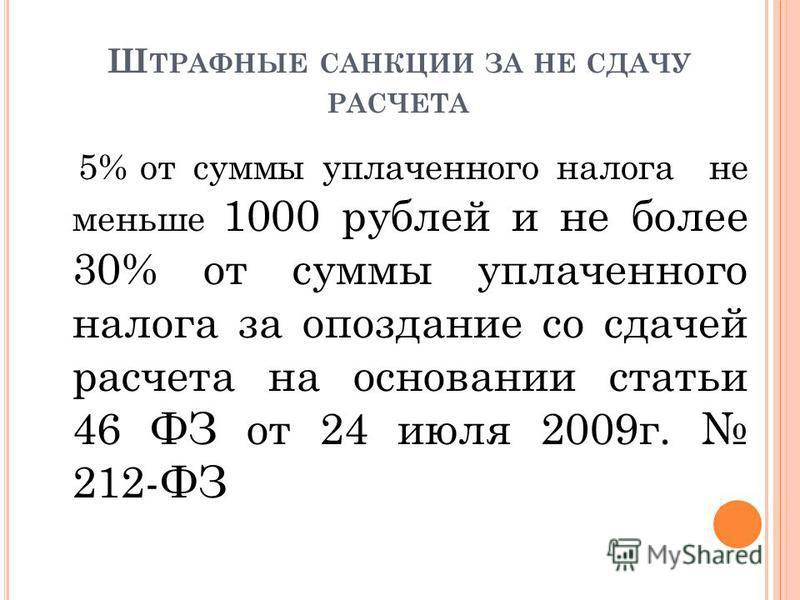 Ш ТРАФНЫЕ САНКЦИИ ЗА НЕ СДАЧУ РАСЧЕТА 5% от суммы уплаченного налога не меньше 1000 рублей и не более 30% от суммы уплаченного налога за опоздание со сдачей расчета на основании статьи 46 ФЗ от 24 июля 2009 г. 212-ФЗ