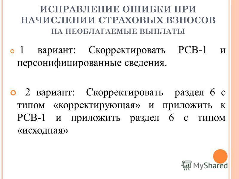 ИСПРАВЛЕНИЕ ОШИБКИ ПРИ НАЧИСЛЕНИИ СТРАХОВЫХ ВЗНОСОВ НА НЕОБЛАГАЕМЫЕ ВЫПЛАТЫ 1 вариант: Скорректировать РСВ-1 и персонифицированные сведения. 2 вариант: Скорректировать раздел 6 с типом «корректирующая» и приложить к РСВ-1 и приложить раздел 6 с типом