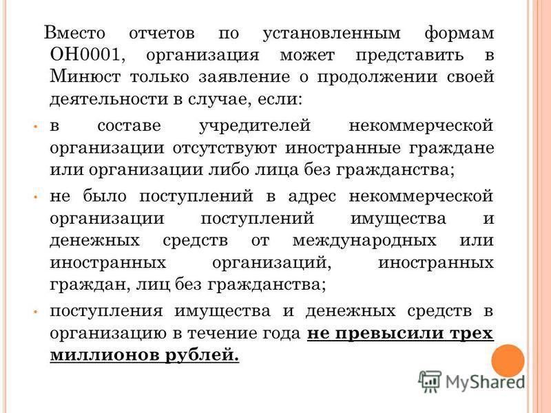 Вместо отчетов по установленным формам ОН0001, организация может представить в Минюст только заявление о продолжении своей деятельности в случае, если: в составе учредителей некоммерческой организации отсутствуют иностранные граждане или организации