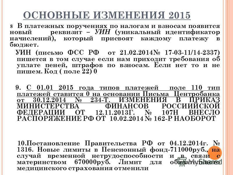 ОСНОВНЫЕ ИЗМЕНЕНИЯ 2015 8 В платежных поручениях по налогам и взносам появится новый реквизит – УИН (уникальный идентификатор начислений), который присвоят каждому платежу в бюджет. УИН (письмо ФСС РФ от 21.02.2014 17-03-11/14-2337) пишется в том слу