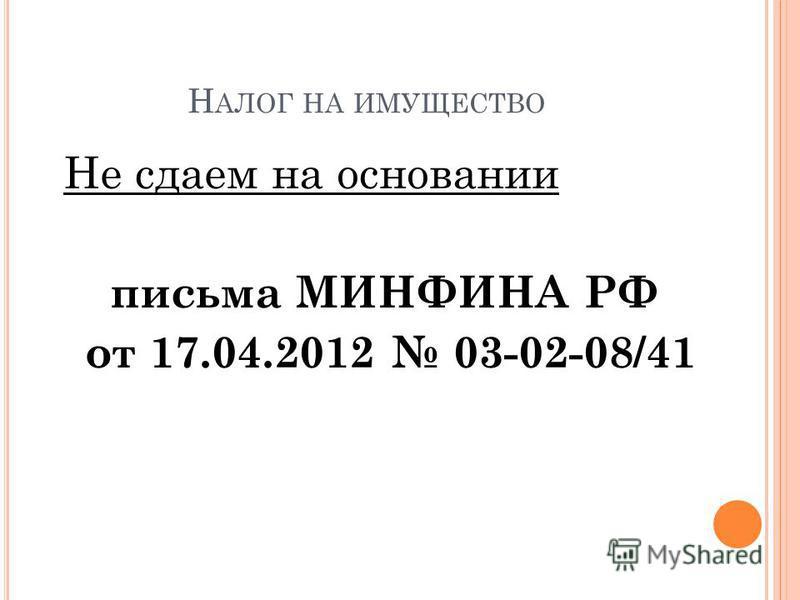 Н АЛОГ НА ИМУЩЕСТВО Не сдаем на основании письма МИНФИНА РФ от 17.04.2012 03-02-08/41