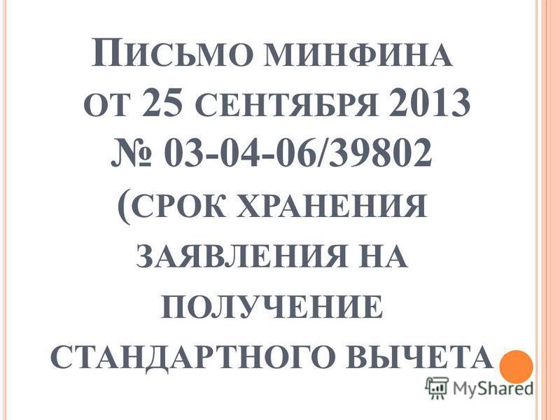 П ИСЬМО МИНФИНА ОТ 25 СЕНТЯБРЯ 2013 03-04-06/39802 ( СРОК ХРАНЕНИЯ ЗАЯВЛЕНИЯ НА ПОЛУЧЕНИЕ СТАНДАРТНОГО ВЫЧЕТА