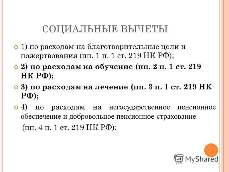 СОЦИАЛЬНЫЕ ВЫЧЕТЫ 1) по расходам на благотворительные цели и пожертвования (пп. 1 п. 1 ст. 219 НК РФ); 2) по расходам на обучение (пп. 2 п. 1 ст. 219 НК РФ); 3) по расходам на лечение (пп. 3 п. 1 ст. 219 НК РФ); 4) по расходам на негосударственное пе