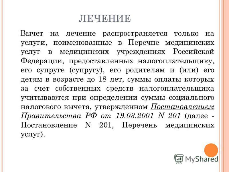 ЛЕЧЕНИЕ Вычет на лечение распространяется только на услуги, поименованные в Перечне медицинских услуг в медицинских учреждениях Российской Федерации, предоставленных налогоплательщику, его супруге (супругу), его родителям и (или) его детям в возрасте