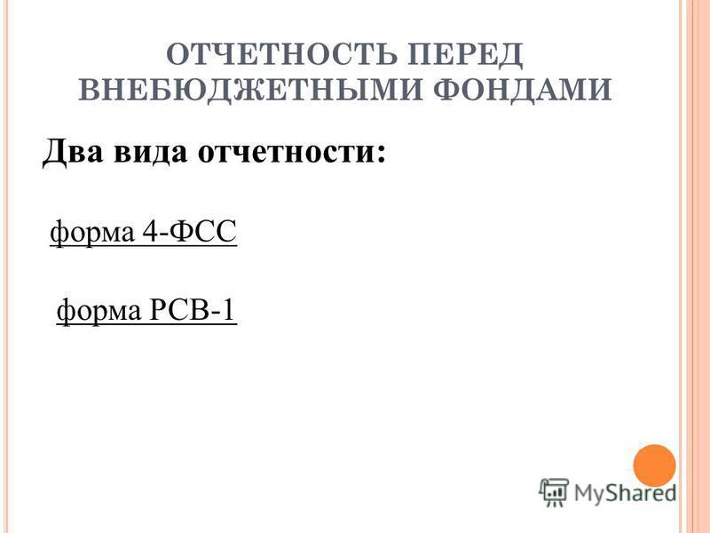 ОТЧЕТНОСТЬ ПЕРЕД ВНЕБЮДЖЕТНЫМИ ФОНДАМИ Два вида отчетности: форма 4-ФСС форма РСВ-1