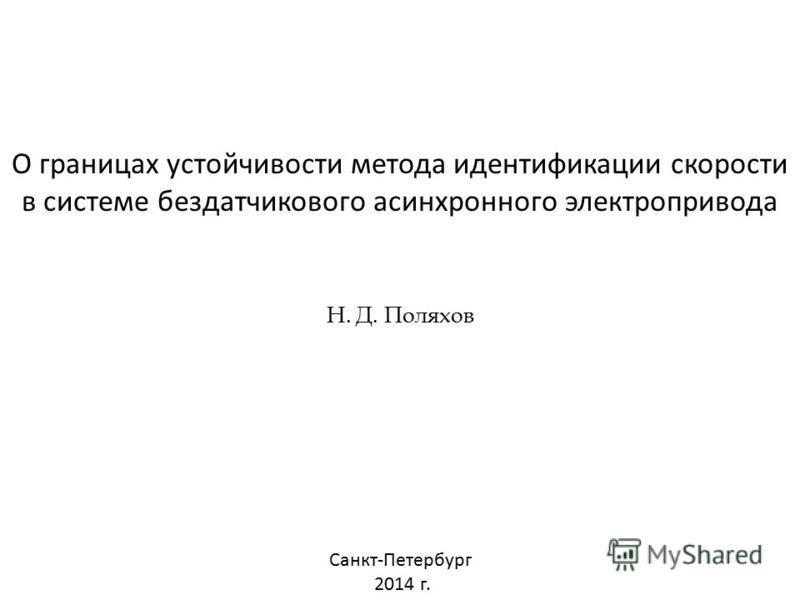 О границах устойчивости метода идентификации скорости в системе бездатчикового асинхронного электропривода Н. Д. Поляхов Санкт-Петербург 2014 г.