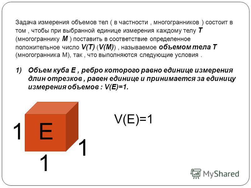 Задача измерения объемов тел ( в частности, многогранников ) состоит в том, чтобы при выбранной единице измерения каждому телу Т (многограннику М ) поставить в соответствие определенное положительное число V(T) ( V(M) ), называемое объемом тела Т (мн