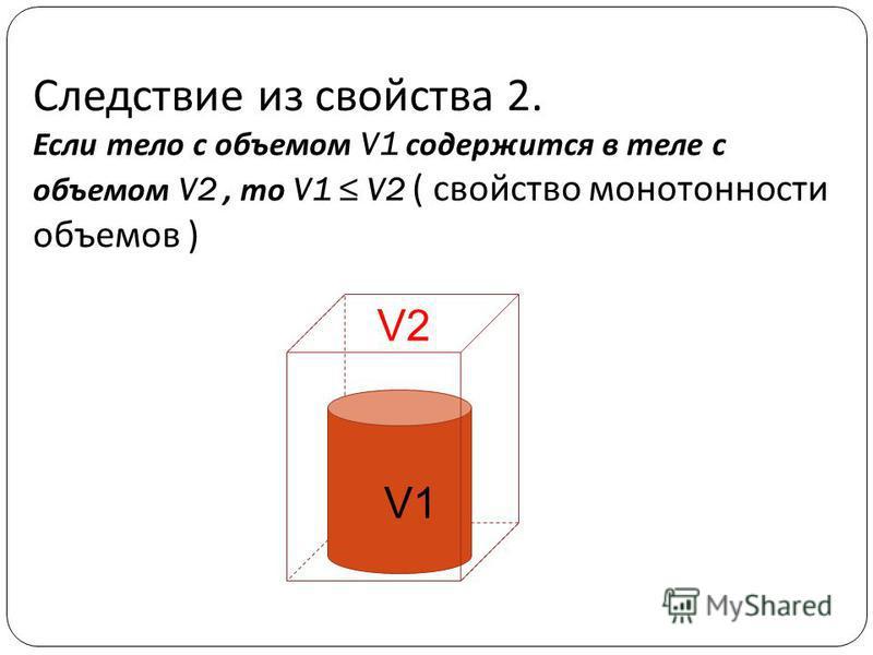 Следствие из свойства 2. Если тело с объемом V1 содержится в теле с объемом V2, то V1 V2 ( свойство монотонности объемов ) V1 V2