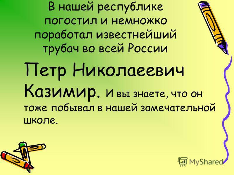 В нашей республике погостил и немножко поработал известнейший трубач во всей России Петр Николаеевич Казимир. И вы знаете, что он тоже побывал в нашей замечательной школе.