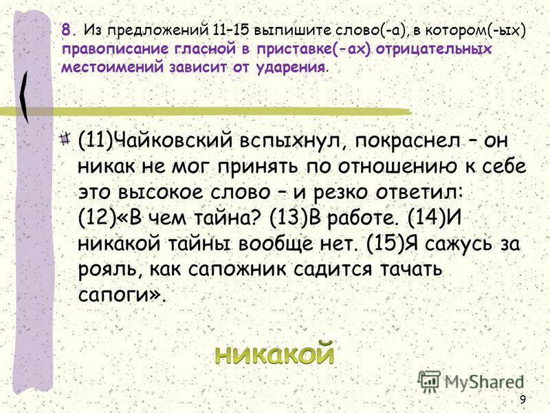 8. Из предложений 11–15 выпишите слово(-а), в котором(-ых) правописание гласной в приставке(-ах) отрицательных местоимений зависит от ударения. (11)Чайковский вспыхнул, покраснел – он никак не мог принять по отношению к себе это высокое слово – и рез