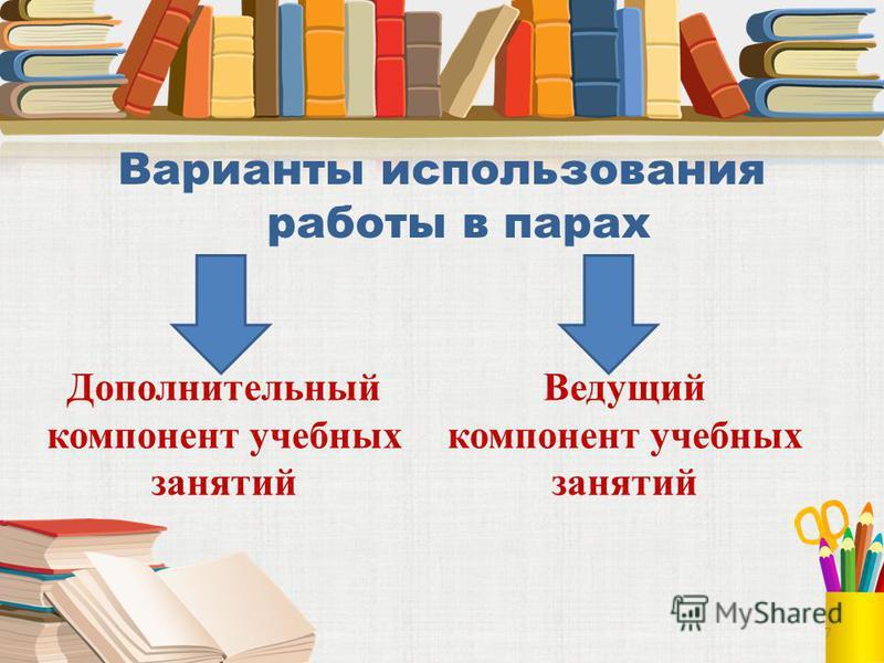 Варианты использования работы в парах Дополнительный компонент учебных занятий Ведущий компонент учебных занятий 7