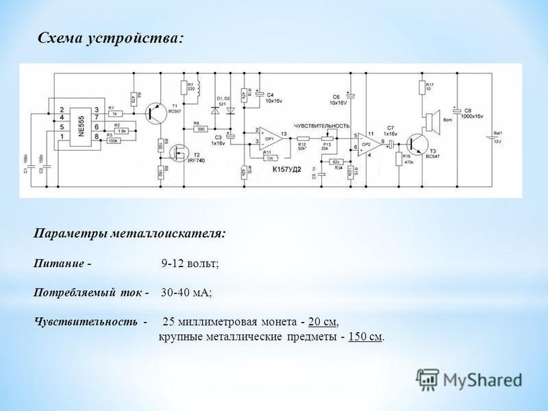 Схема устройства: Параметры металлоискателя: Питание - 9-12 вольт; Потребляемый ток - 30-40 мА; Чувствительность - 25 миллиметровая монета - 20 см, крупные металлические предметы - 150 см.