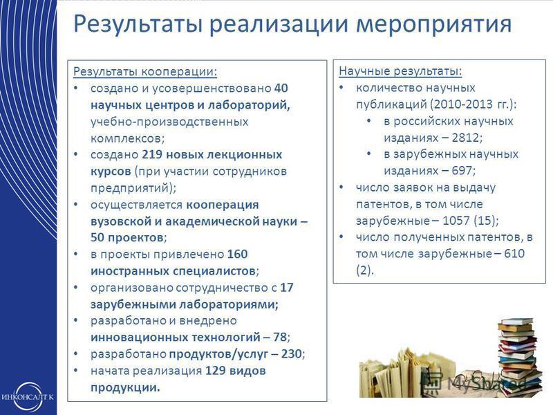 Результаты реализации мероприятия Научные результаты: количество научных публикаций (2010-2013 гг.): в российских научных изданиях – 2812; в зарубежных научных изданиях – 697; число заявок на выдачу патентов, в том числе зарубежные – 1057 (15); число