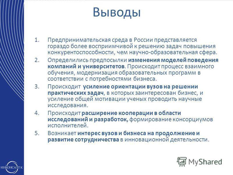 1. Предпринимательская среда в России представляется гораздо более восприимчивой к решению задач повышения конкурентоспособности, чем научно-образовательная сфера. 2. Определились предпосылки изменения моделей поведения компаний и университетов. Прои