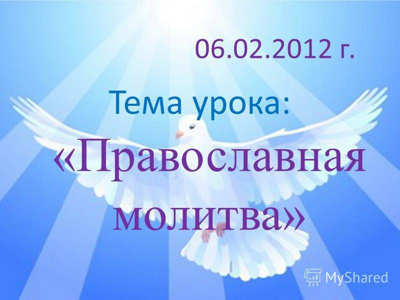 Тема урока: «Православная молитва» 06.02.2012 г.