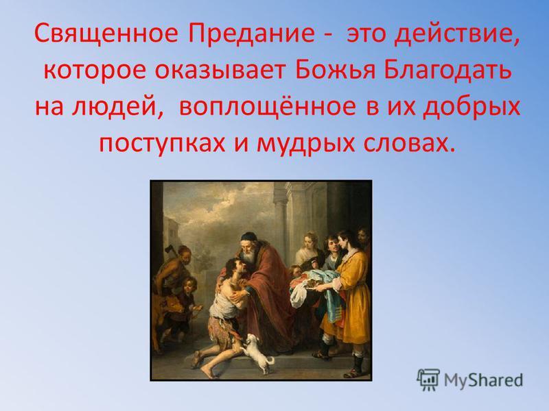 Священное Предание - это действие, которое оказывает Божья Благодать на людей, воплощённое в их добрых поступках и мудрых словах.