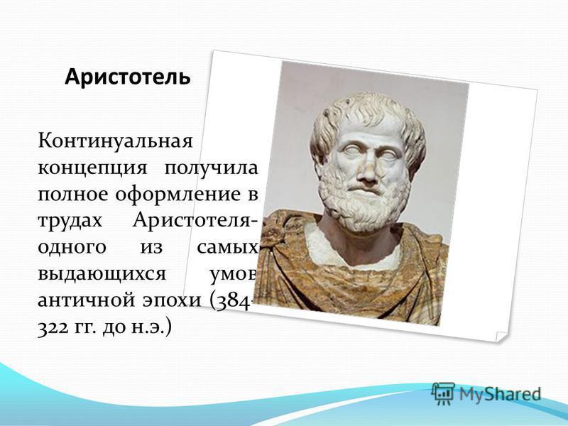 Аристотель Континуальная концепция получила полное оформление в трудах Аристотеля- одного из самых выдающихся умов античной эпохи (384- 322 гг. до н.э.)