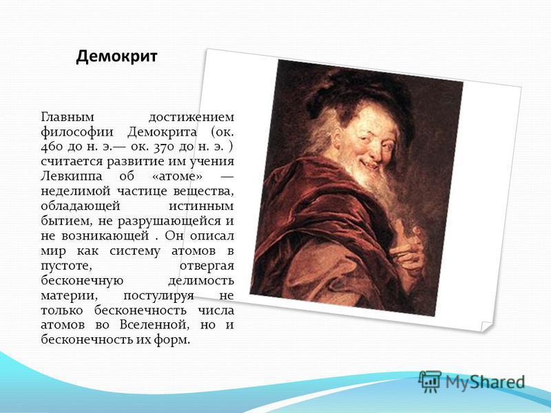 Демокрит Главным достижением философии Демокрита (ок. 460 до н. э. ок. 370 до н. э. ) считается развитие им учения Левкиппа об «атоме» неделимой частице вещества, обладающей истинным бытием, не разрушающейся и не возникающей. Он описал мир как систем