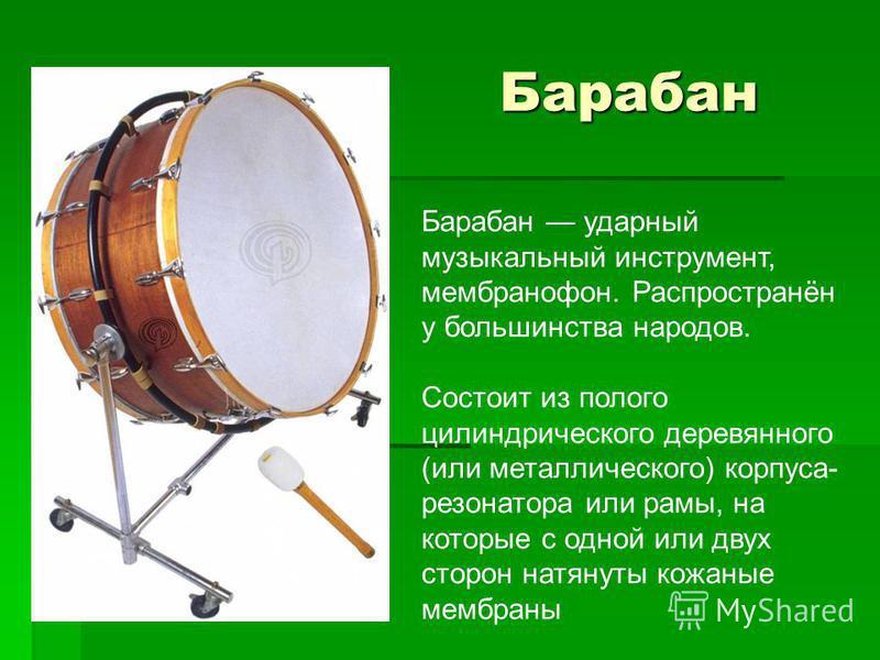 Барабан Барабан Барабан ударный музыкальный инструмент, мембранофон. Распространён у большинства народов. Состоит из полого цилиндрического деревянного (или металлического) корпуса- резонатора или рамы, на которые с одной или двух сторон натянуты кож