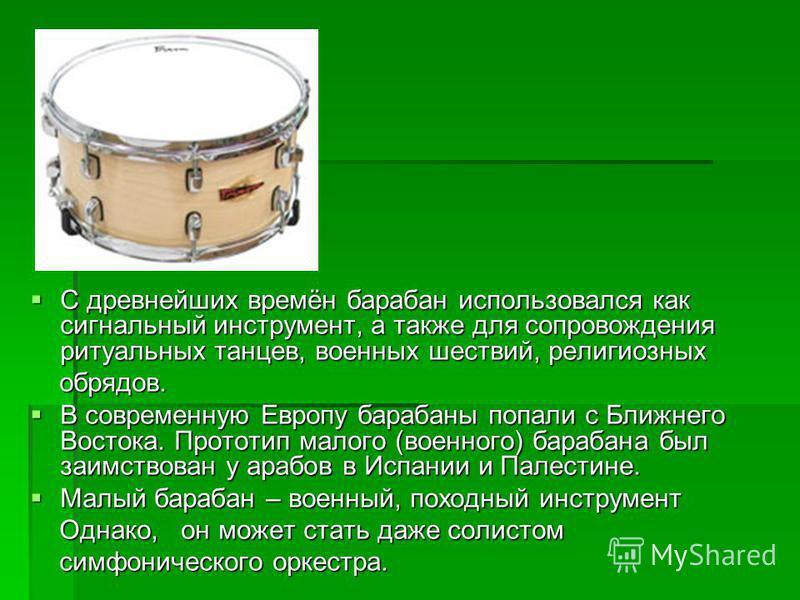 С древнейших времён барабан использовался как сигнальный инструмент, а также для сопровождения ритуальных танцев, военных шествий, религиозных С древнейших времён барабан использовался как сигнальный инструмент, а также для сопровождения ритуальных т