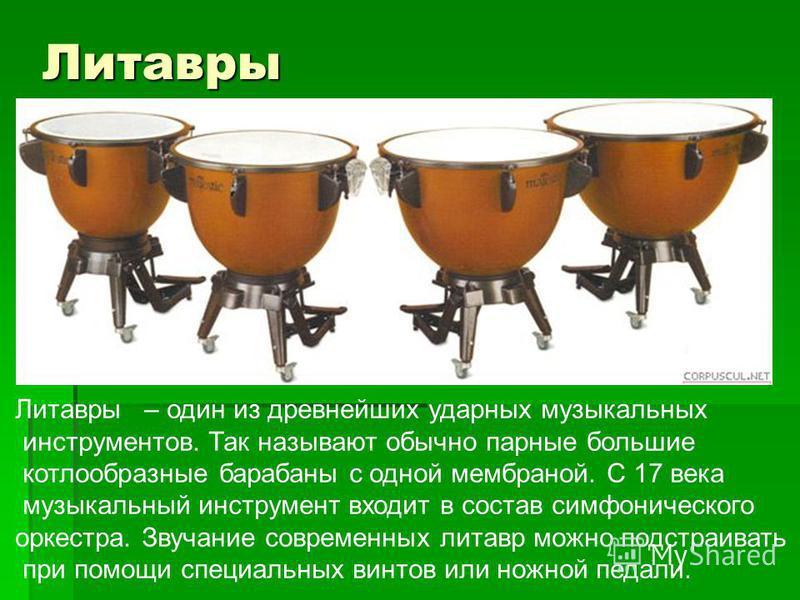 Литавры Литавры – один из древнейших ударных музыкальных инструментов. Так называют обычно парные большие котлообразные барабаны с одной мембраной. С 17 века музыкальный инструмент входит в состав симфонического оркестра. Звучание современных литавр