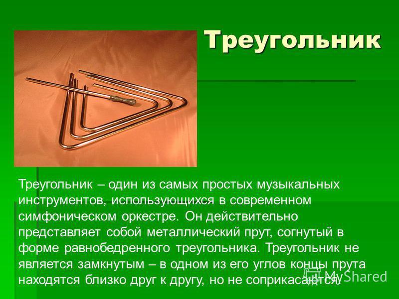 Треугольник Треугольник – один из самых простых музыкальных инструментов, использующихся в современном симфоническом оркестре. Он действительно представляет собой металлический прут, согнутый в форме равнобедренного треугольника. Треугольник не являе