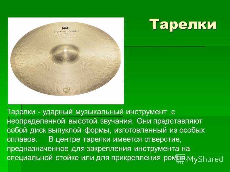 Тарелки Тарелки Тарелки - ударный музыкальный инструмент с неопределенной высотой звучания. Они представляют собой диск выпуклой формы, изготовленный из особых сплавов. В центре тарелки имеется отверстие, предназначенное для закрепления инструмента н