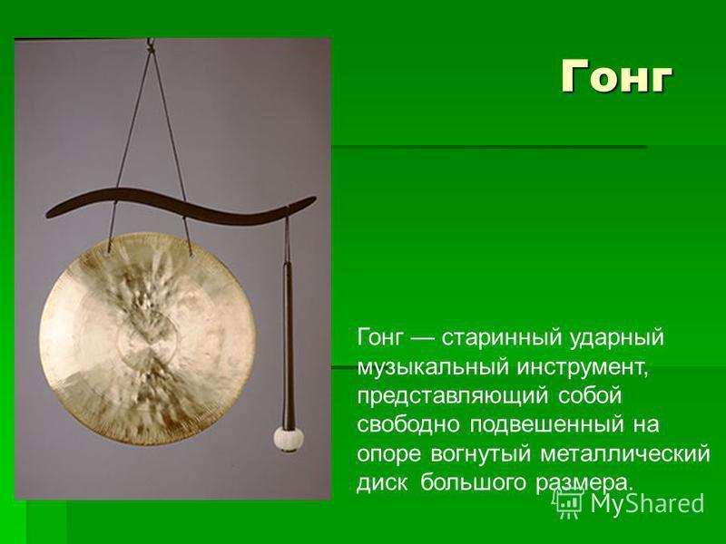 Гонг Гонг Гонг старинный ударный музыкальный инструмент, представляющий собой свободно подвешенный на опоре вогнутый металлический диск большого размера.