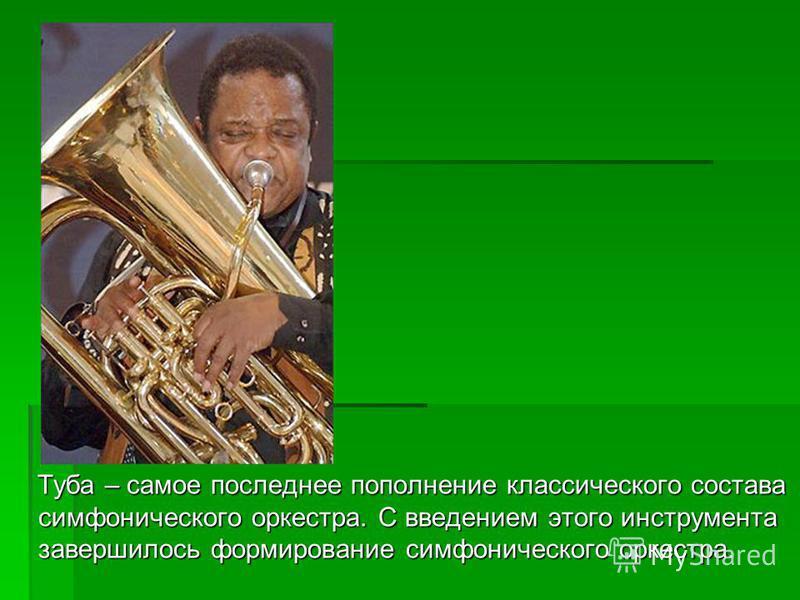 Туба – самое последнее пополнение классического состава симфонического оркестра. С введением этого инструмента завершилось формирование симфонического оркестра. Туба – самое последнее пополнение классического состава симфонического оркестра. С введен