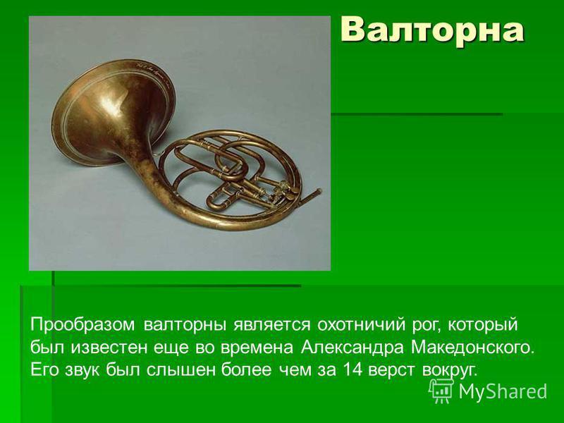 Валторна Валторна Прообразом валторны является охотничий рог, который был известен еще во времена Александра Македонского. Его звук был слышен более чем за 14 верст вокруг.